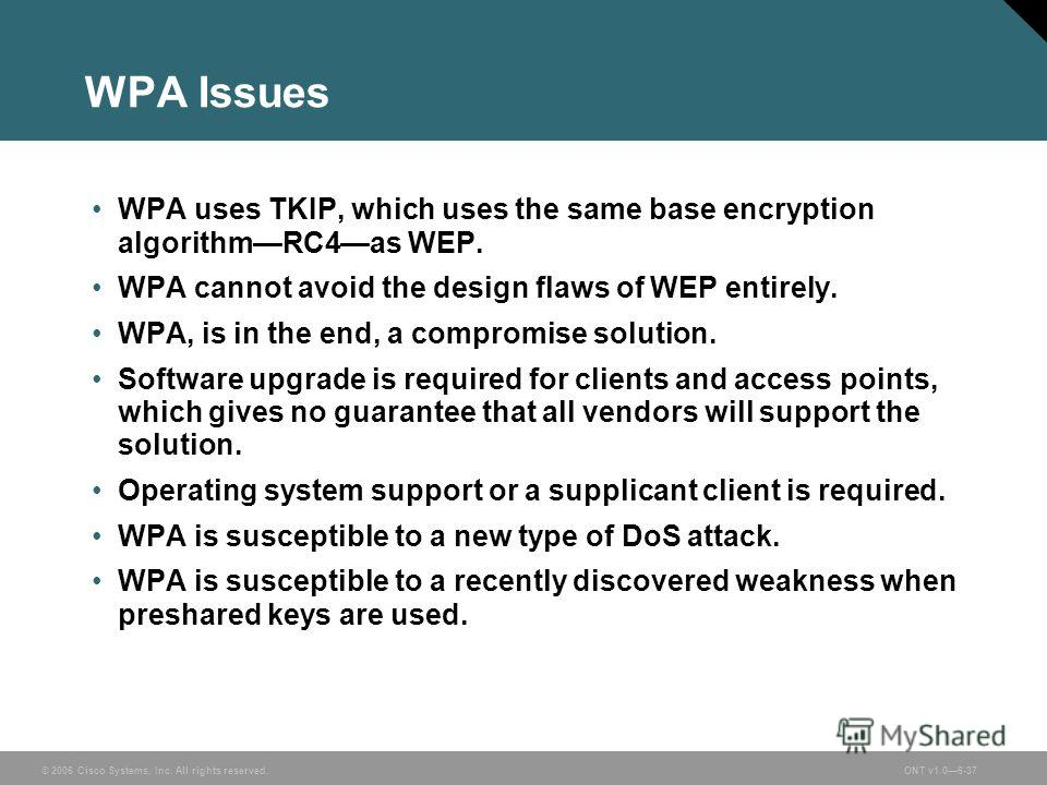 © 2006 Cisco Systems, Inc. All rights reserved.ONT v1.06-37 WPA Issues WPA uses TKIP, which uses the same base encryption algorithmRC4as WEP. WPA cannot avoid the design flaws of WEP entirely. WPA, is in the end, a compromise solution. Software upgra