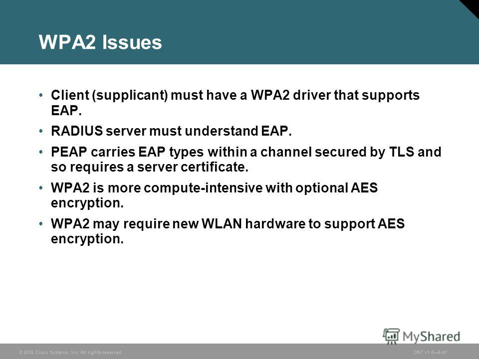 © 2006 Cisco Systems, Inc. All rights reserved.ONT v1.06-41 WPA2 Issues Client (supplicant) must have a WPA2 driver that supports EAP. RADIUS server must understand EAP. PEAP carries EAP types within a channel secured by TLS and so requires a server