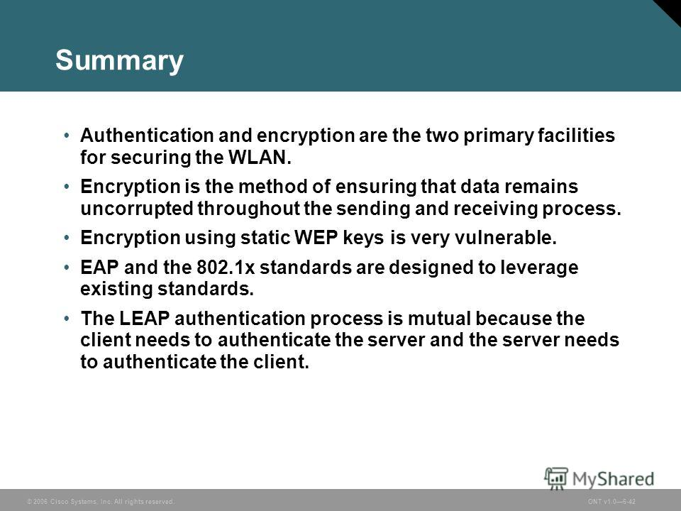 © 2006 Cisco Systems, Inc. All rights reserved.ONT v1.06-42 Summary Authentication and encryption are the two primary facilities for securing the WLAN. Encryption is the method of ensuring that data remains uncorrupted throughout the sending and rece