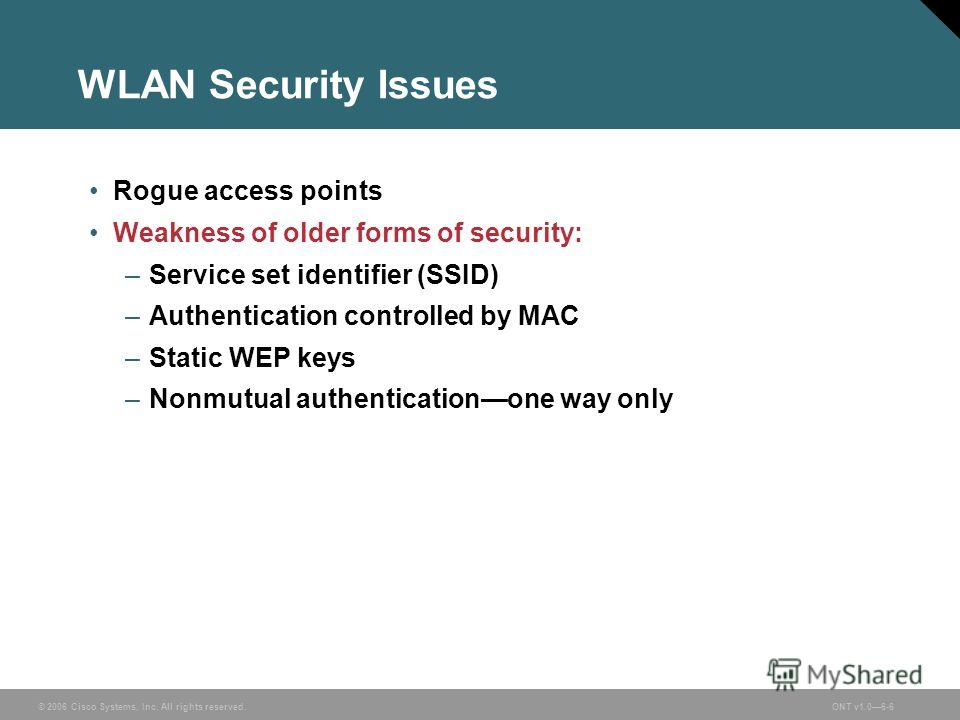 © 2006 Cisco Systems, Inc. All rights reserved.ONT v1.06-6 WLAN Security Issues Rogue access points Weakness of older forms of security: –Service set identifier (SSID) –Authentication controlled by MAC –Static WEP keys –Nonmutual authenticationone wa