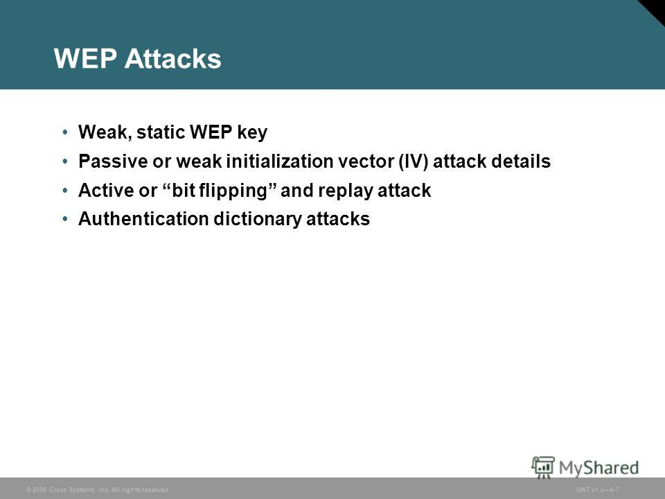© 2006 Cisco Systems, Inc. All rights reserved.ONT v1.06-7 WEP Attacks Weak, static WEP key Passive or weak initialization vector (IV) attack details Active or bit flipping and replay attack Authentication dictionary attacks