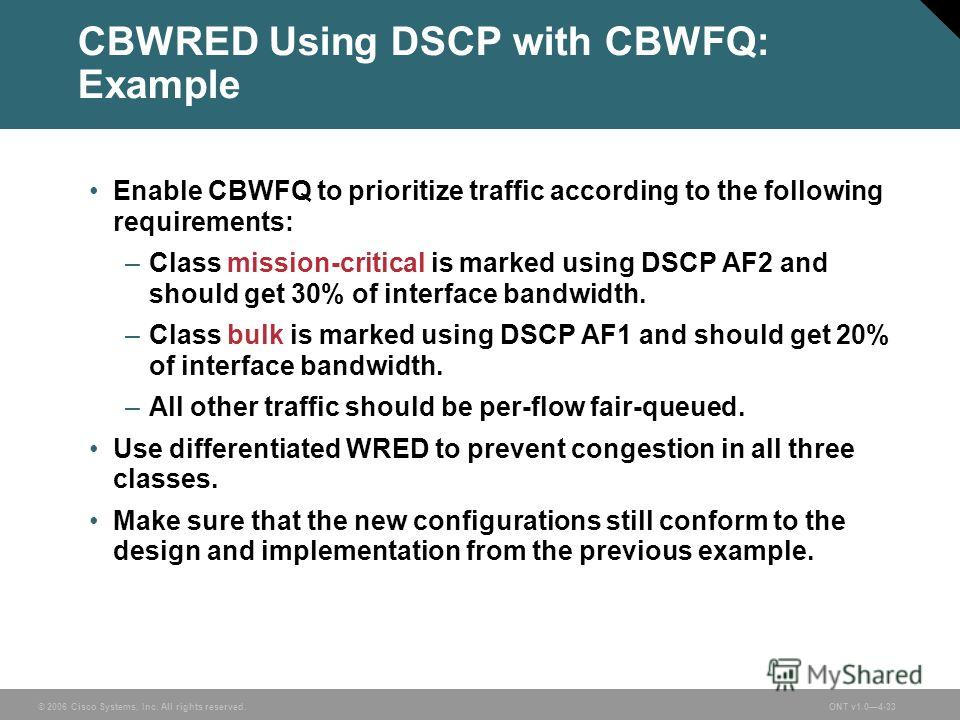 © 2006 Cisco Systems, Inc. All rights reserved.ONT v1.04-33 CBWRED Using DSCP with CBWFQ: Example Enable CBWFQ to prioritize traffic according to the following requirements: –Class mission-critical is marked using DSCP AF2 and should get 30% of inter