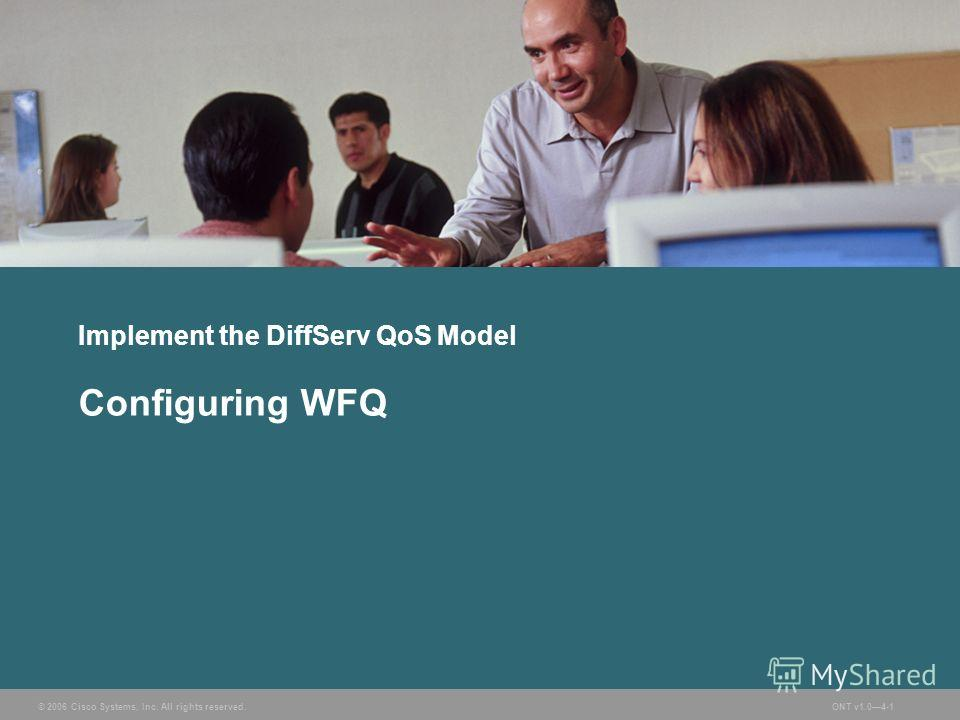 © 2006 Cisco Systems, Inc. All rights reserved.ONT v1.04-1 Implement the DiffServ QoS Model Configuring WFQ