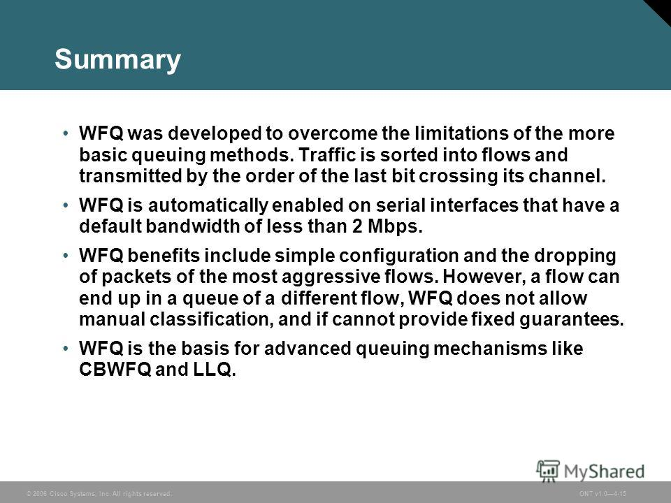 © 2006 Cisco Systems, Inc. All rights reserved.ONT v1.04-15 Summary WFQ was developed to overcome the limitations of the more basic queuing methods. Traffic is sorted into flows and transmitted by the order of the last bit crossing its channel. WFQ i