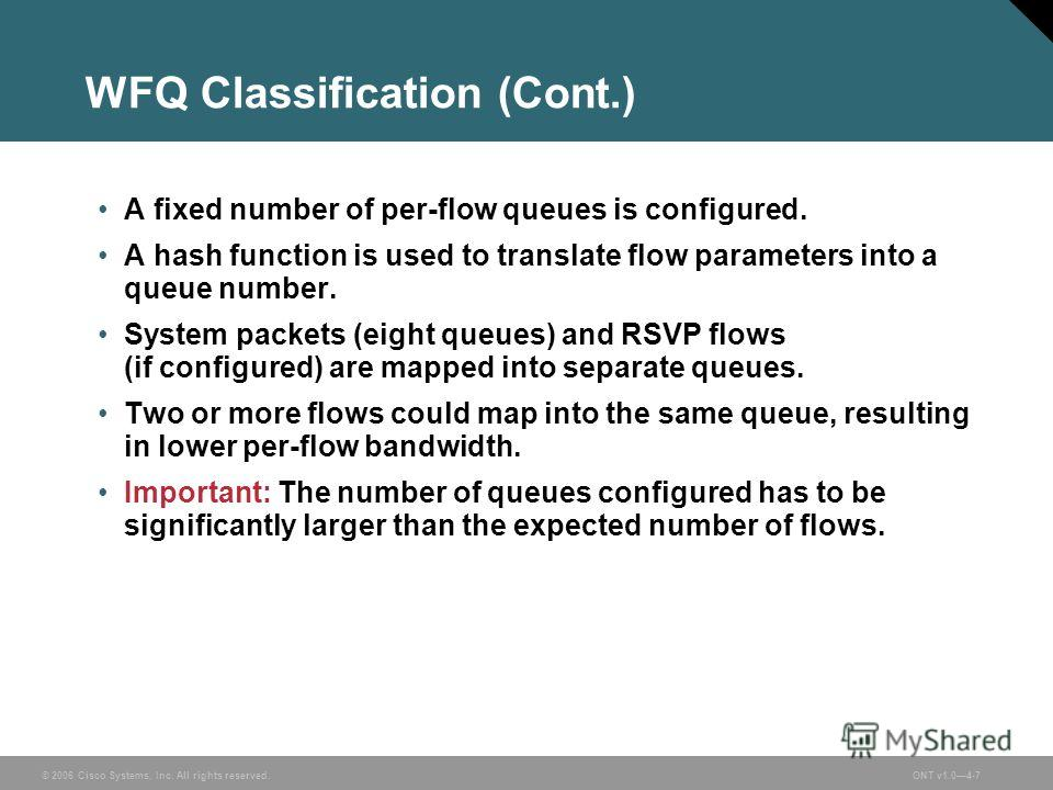 © 2006 Cisco Systems, Inc. All rights reserved.ONT v1.04-7 WFQ Classification (Cont.) A fixed number of per-flow queues is configured. A hash function is used to translate flow parameters into a queue number. System packets (eight queues) and RSVP fl