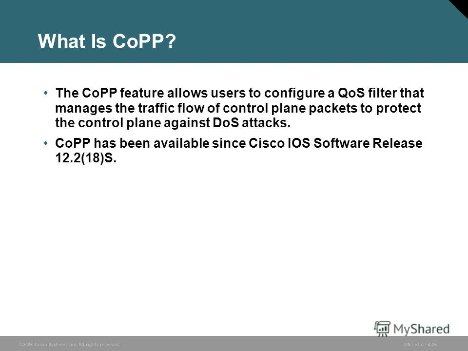 © 2006 Cisco Systems, Inc. All rights reserved.ONT v1.04-26 What Is CoPP? The CoPP feature allows users to configure a QoS filter that manages the traffic flow of control plane packets to protect the control plane against DoS attacks. CoPP has been a