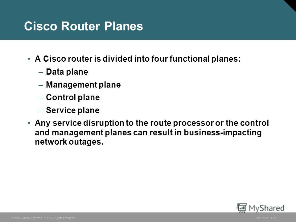 © 2006 Cisco Systems, Inc. All rights reserved.ONT v1.04-27 Cisco Router Planes A Cisco router is divided into four functional planes: –Data plane –Management plane –Control plane –Service plane Any service disruption to the route processor or the co