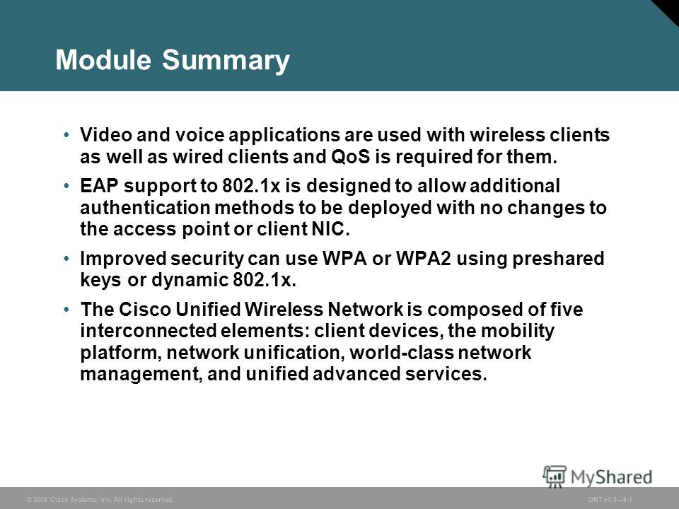 © 2006 Cisco Systems, Inc. All rights reserved.ONT v1.06-1 Module Summary Video and voice applications are used with wireless clients as well as wired clients and QoS is required for them. EAP support to 802.1x is designed to allow additional authent