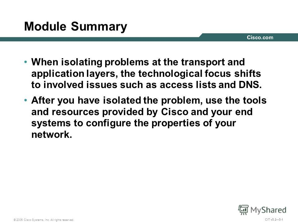 © 2005 Cisco Systems, Inc. All rights reserved. CIT v5.25-1 Module Summary When isolating problems at the transport and application layers, the technological focus shifts to involved issues such as access lists and DNS. After you have isolated the pr