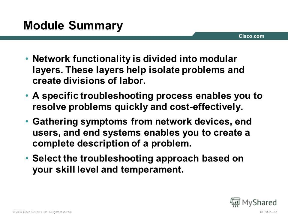 © 2005 Cisco Systems, Inc. All rights reserved. CIT v5.22-1 Module Summary Network functionality is divided into modular layers. These layers help isolate problems and create divisions of labor. A specific troubleshooting process enables you to resol