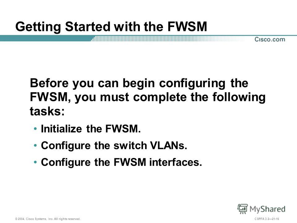 © 2004, Cisco Systems, Inc. All rights reserved. CSPFA 3.221-16 Getting Started with the FWSM Before you can begin configuring the FWSM, you must complete the following tasks: Initialize the FWSM. Configure the switch VLANs. Configure the FWSM interf