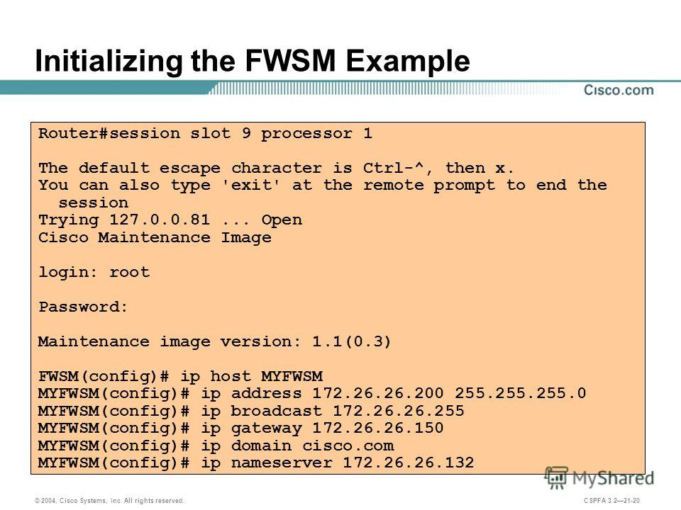 © 2004, Cisco Systems, Inc. All rights reserved. CSPFA 3.221-20 Initializing the FWSM Example Router#session slot 9 processor 1 The default escape character is Ctrl-^, then x. You can also type 'exit' at the remote prompt to end the session Trying 12
