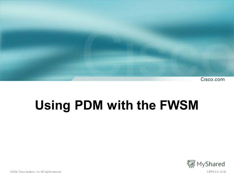 © 2004, Cisco Systems, Inc. All rights reserved. CSPFA 3.221-24 Using PDM with the FWSM