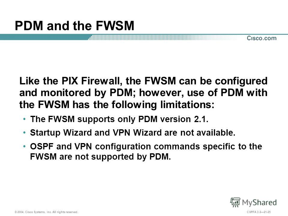 © 2004, Cisco Systems, Inc. All rights reserved. CSPFA 3.221-25 PDM and the FWSM Like the PIX Firewall, the FWSM can be configured and monitored by PDM; however, use of PDM with the FWSM has the following limitations: The FWSM supports only PDM versi