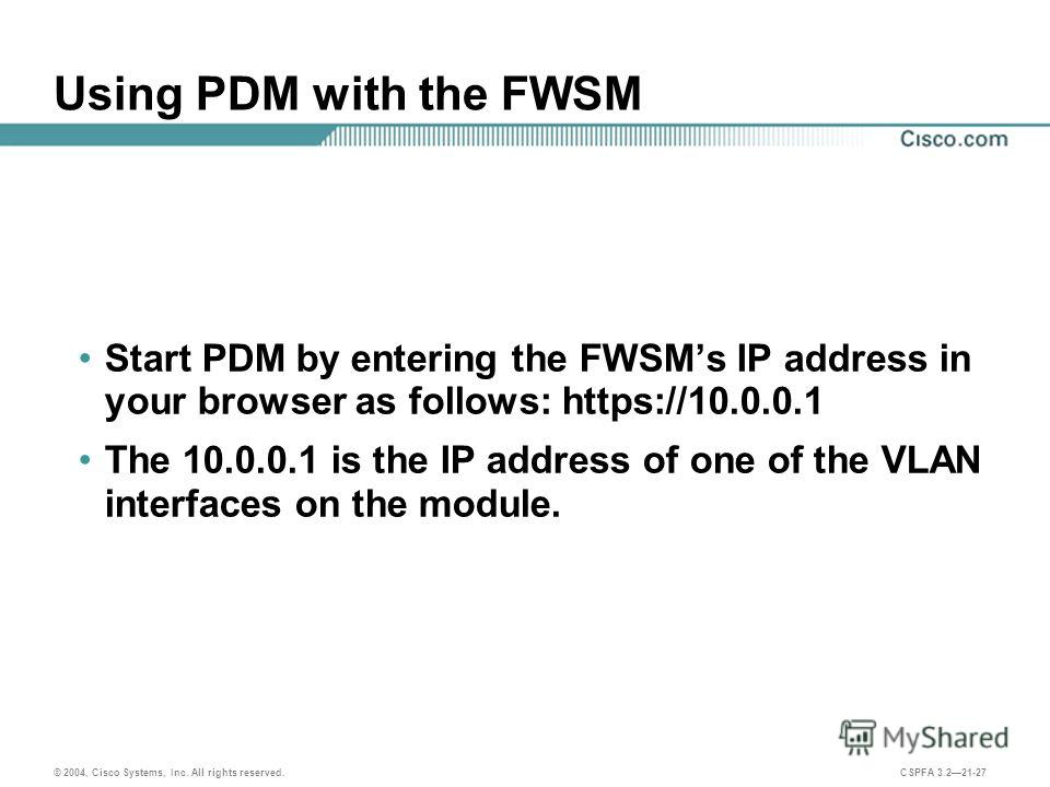 © 2004, Cisco Systems, Inc. All rights reserved. CSPFA 3.221-27 Using PDM with the FWSM Start PDM by entering the FWSMs IP address in your browser as follows: https://10.0.0.1 The 10.0.0.1 is the IP address of one of the VLAN interfaces on the module