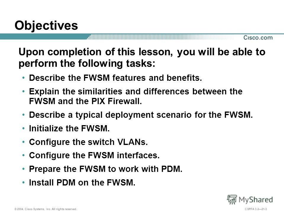 © 2004, Cisco Systems, Inc. All rights reserved. CSPFA 3.221-3 Objectives Upon completion of this lesson, you will be able to perform the following tasks: Describe the FWSM features and benefits. Explain the similarities and differences between the F