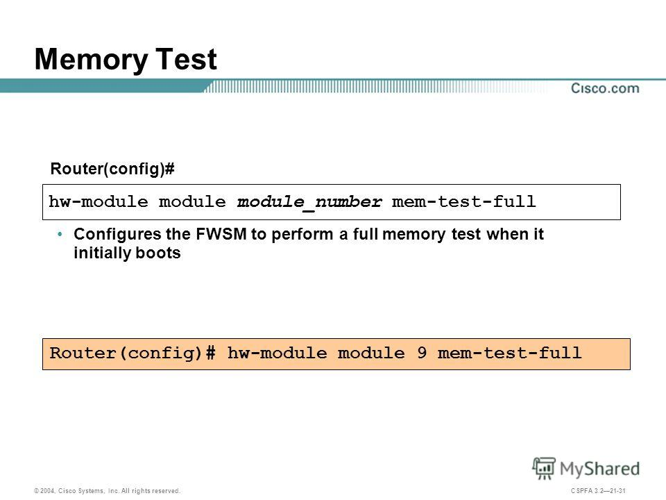 © 2004, Cisco Systems, Inc. All rights reserved. CSPFA 3.221-31 Memory Test hw-module module module_number mem-test-full Router(config)# Configures the FWSM to perform a full memory test when it initially boots Router(config)# hw-module module 9 mem-