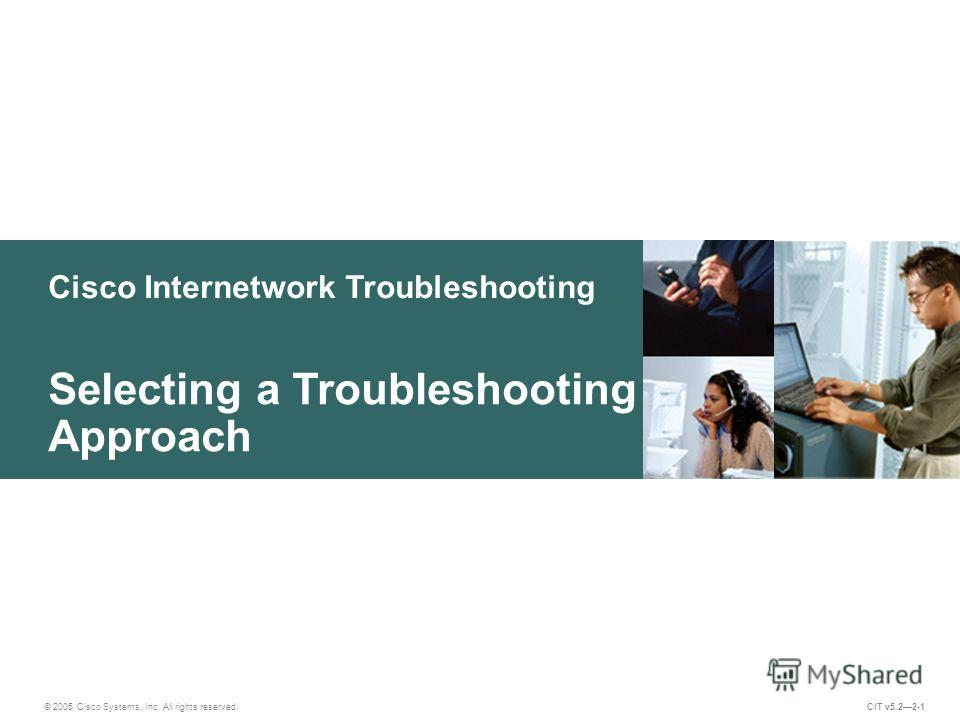 Cisco Internetwork Troubleshooting © 2005 Cisco Systems, Inc. All rights reserved. Selecting a Troubleshooting Approach CIT v5.22-1