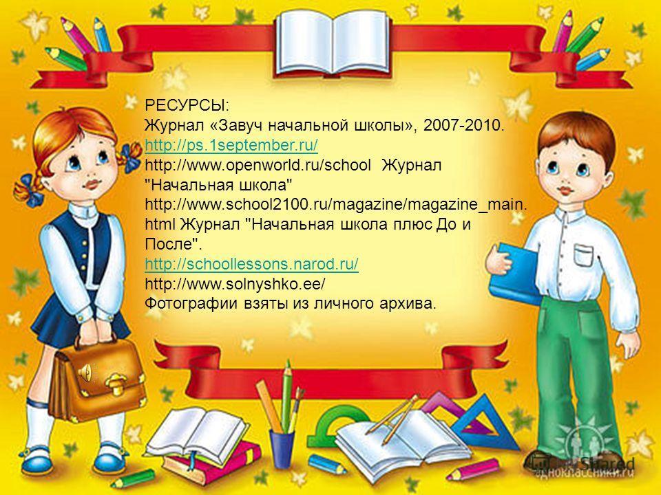 РЕСУРСЫ: Журнал «Завуч начальной школы», 2007-2010. http://ps.1september.ru/ http://www.openworld.ru/school Журнал