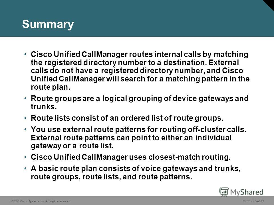 © 2006 Cisco Systems, Inc. All rights reserved. CIPT1 v5.04-20 Summary Cisco Unified CallManager routes internal calls by matching the registered directory number to a destination. External calls do not have a registered directory number, and Cisco U