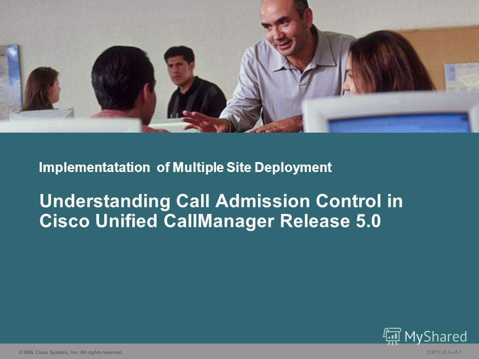 © 2006 Cisco Systems, Inc. All rights reserved. CIPT1 v5.05-1 Implementatation of Multiple Site Deployment Understanding Call Admission Control in Cisco Unified CallManager Release 5.0