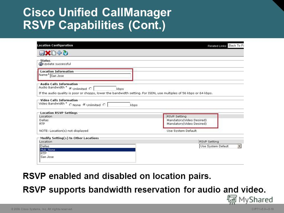© 2006 Cisco Systems, Inc. All rights reserved. CIPT1 v5.05-19 Cisco Unified CallManager RSVP Capabilities (Cont.) RSVP enabled and disabled on location pairs. RSVP supports bandwidth reservation for audio and video.