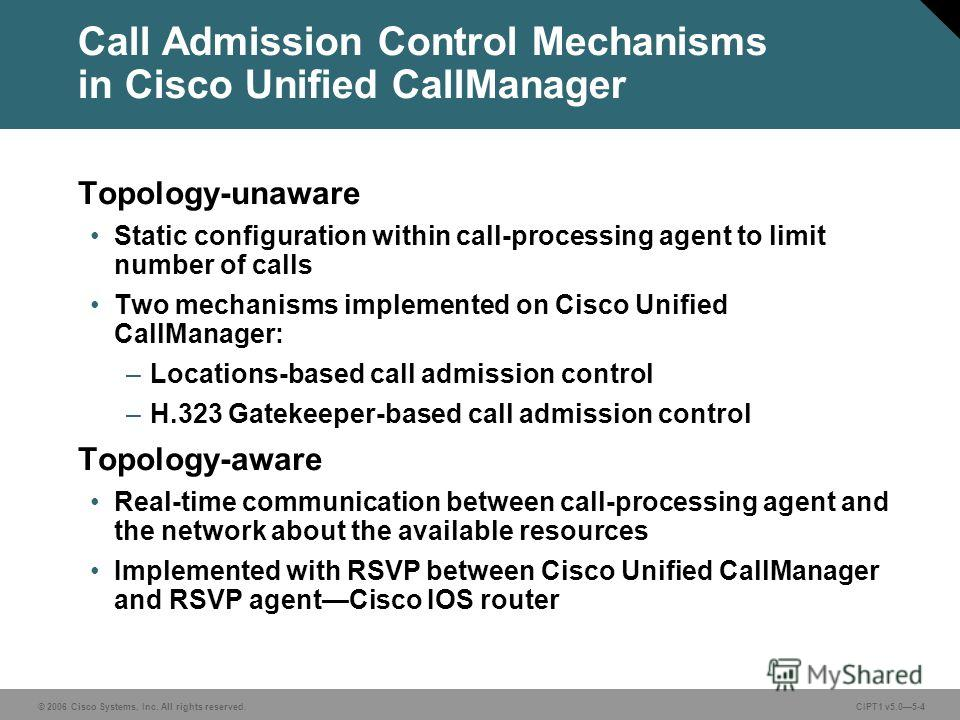 © 2006 Cisco Systems, Inc. All rights reserved. CIPT1 v5.05-4 Call Admission Control Mechanisms in Cisco Unified CallManager Topology-unaware Static configuration within call-processing agent to limit number of calls Two mechanisms implemented on Cis
