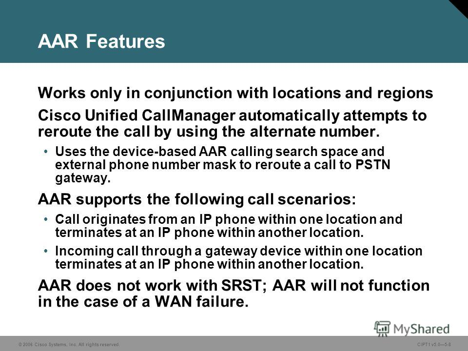 © 2006 Cisco Systems, Inc. All rights reserved. CIPT1 v5.05-8 AAR Features Works only in conjunction with locations and regions Cisco Unified CallManager automatically attempts to reroute the call by using the alternate number. Uses the device-based