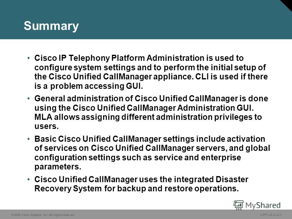 © 2006 Cisco Systems, Inc. All rights reserved. CIPT1 v5.02-1 Summary Cisco IP Telephony Platform Administration is used to configure system settings and to perform the initial setup of the Cisco Unified CallManager appliance. CLI is used if there is