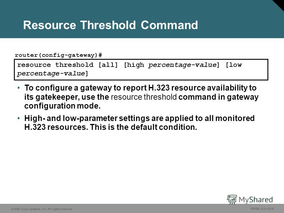 © 2006 Cisco Systems, Inc. All rights reserved. GWGK v2.05-14 resource threshold [all] [high percentage-value] [low percentage-value] router(config-gateway)# To configure a gateway to report H.323 resource availability to its gatekeeper, use the reso