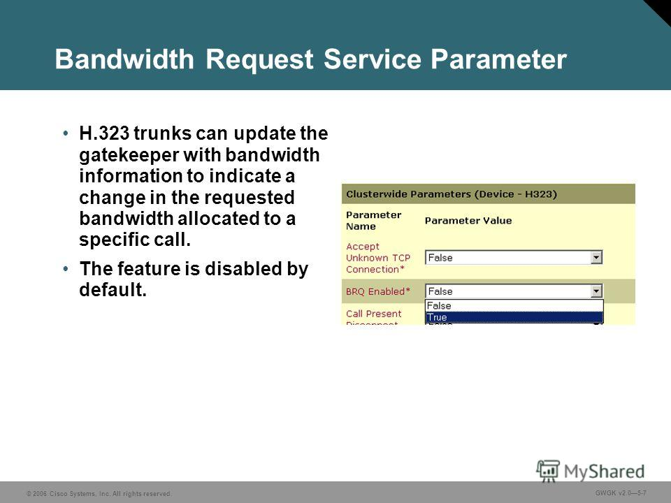 © 2006 Cisco Systems, Inc. All rights reserved. GWGK v2.05-7 Bandwidth Request Service Parameter H.323 trunks can update the gatekeeper with bandwidth information to indicate a change in the requested bandwidth allocated to a specific call. The featu