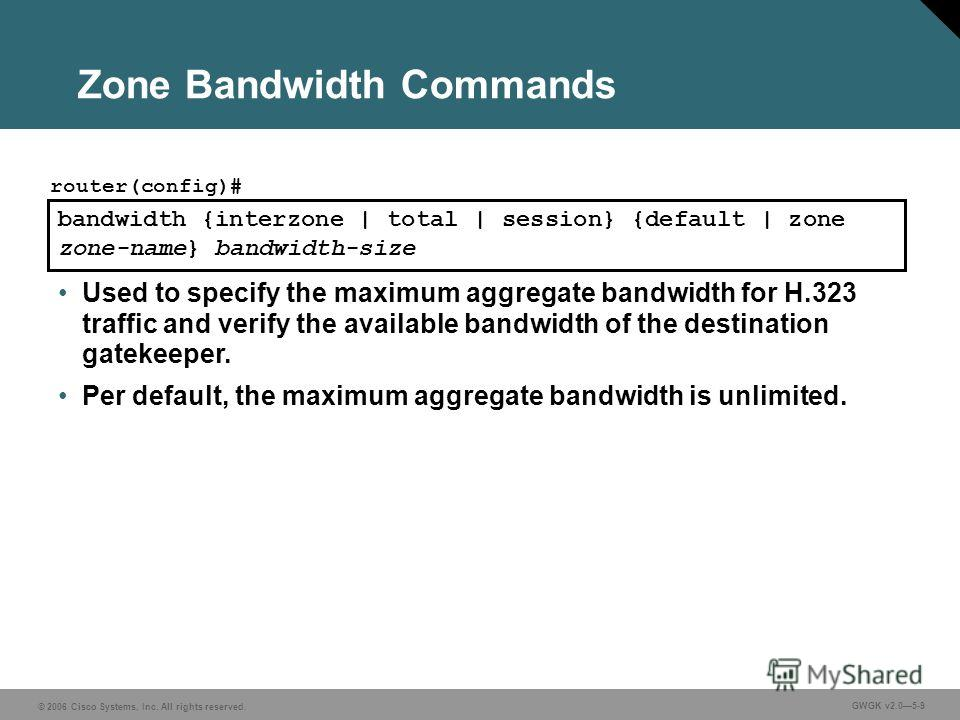 © 2006 Cisco Systems, Inc. All rights reserved. GWGK v2.05-9 Zone Bandwidth Commands bandwidth {interzone | total | session} {default | zone zone-name} bandwidth-size router(config)# Used to specify the maximum aggregate bandwidth for H.323 traffic a