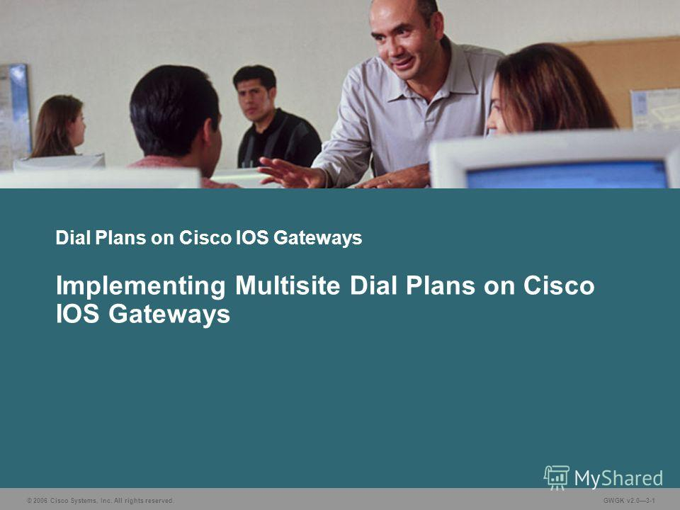 © 2006 Cisco Systems, Inc. All rights reserved.GWGK v2.03-1 Dial Plans on Cisco IOS Gateways Implementing Multisite Dial Plans on Cisco IOS Gateways