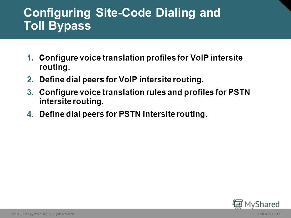 © 2006 Cisco Systems, Inc. All rights reserved.GWGK v2.03-5 Configuring Site-Code Dialing and Toll Bypass 1. Configure voice translation profiles for VoIP intersite routing. 2. Define dial peers for VoIP intersite routing. 3. Configure voice translat