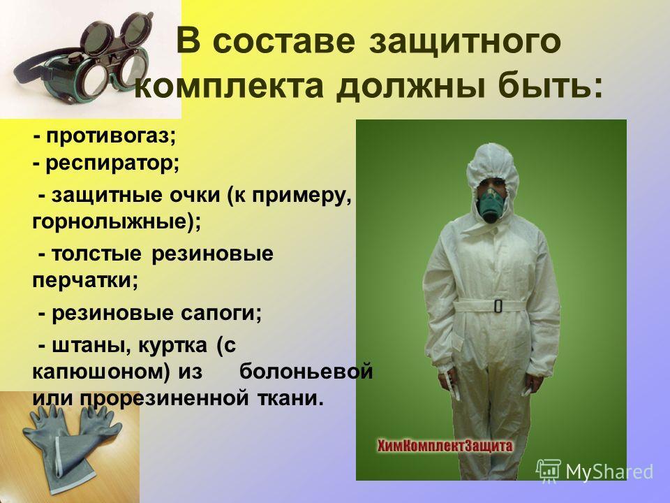 В составе защитного комплекта должны быть: - противогаз; - респиратор; - защитные очки (к примеру, горнолыжные); - толстые резиновые перчатки; - резиновые сапоги; - штаны, куртка (с капюшоном) из болоньевой или прорезиненной ткани.