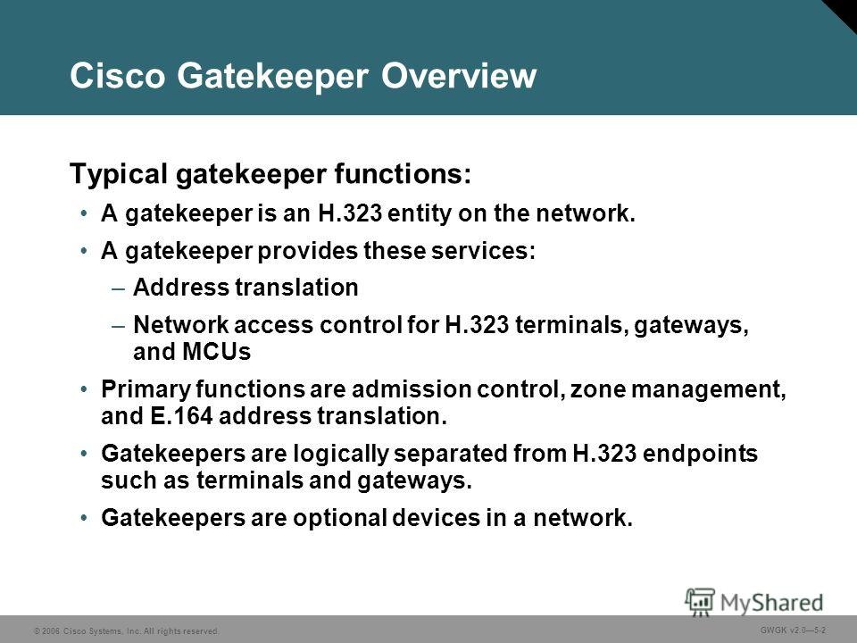 © 2006 Cisco Systems, Inc. All rights reserved. GWGK v2.05-2 Cisco Gatekeeper Overview Typical gatekeeper functions: A gatekeeper is an H.323 entity on the network. A gatekeeper provides these services: –Address translation –Network access control fo