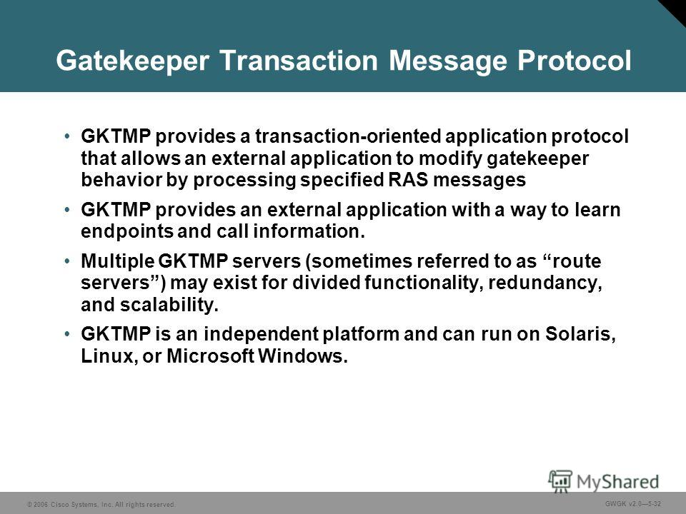 © 2006 Cisco Systems, Inc. All rights reserved. GWGK v2.05-32 Gatekeeper Transaction Message Protocol GKTMP provides a transaction-oriented application protocol that allows an external application to modify gatekeeper behavior by processing specified