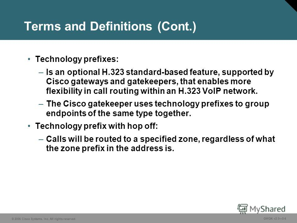 © 2006 Cisco Systems, Inc. All rights reserved. GWGK v2.05-6 Terms and Definitions (Cont.) Technology prefixes: –Is an optional H.323 standard-based feature, supported by Cisco gateways and gatekeepers, that enables more flexibility in call routing w