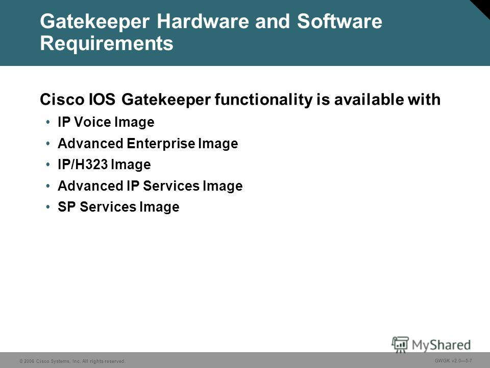 © 2006 Cisco Systems, Inc. All rights reserved. GWGK v2.05-7 Gatekeeper Hardware and Software Requirements Cisco IOS Gatekeeper functionality is available with IP Voice Image Advanced Enterprise Image IP/H323 Image Advanced IP Services Image SP Servi