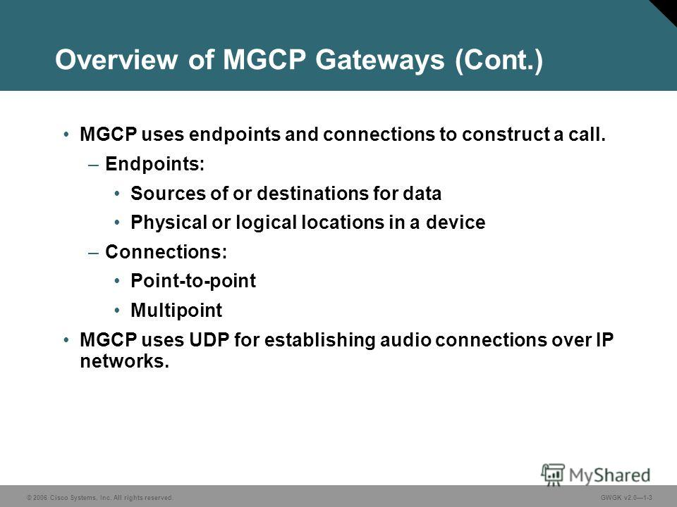 © 2006 Cisco Systems, Inc. All rights reserved.GWGK v2.01-3 Overview of MGCP Gateways (Cont.) MGCP uses endpoints and connections to construct a call. –Endpoints: Sources of or destinations for data Physical or logical locations in a device –Connecti
