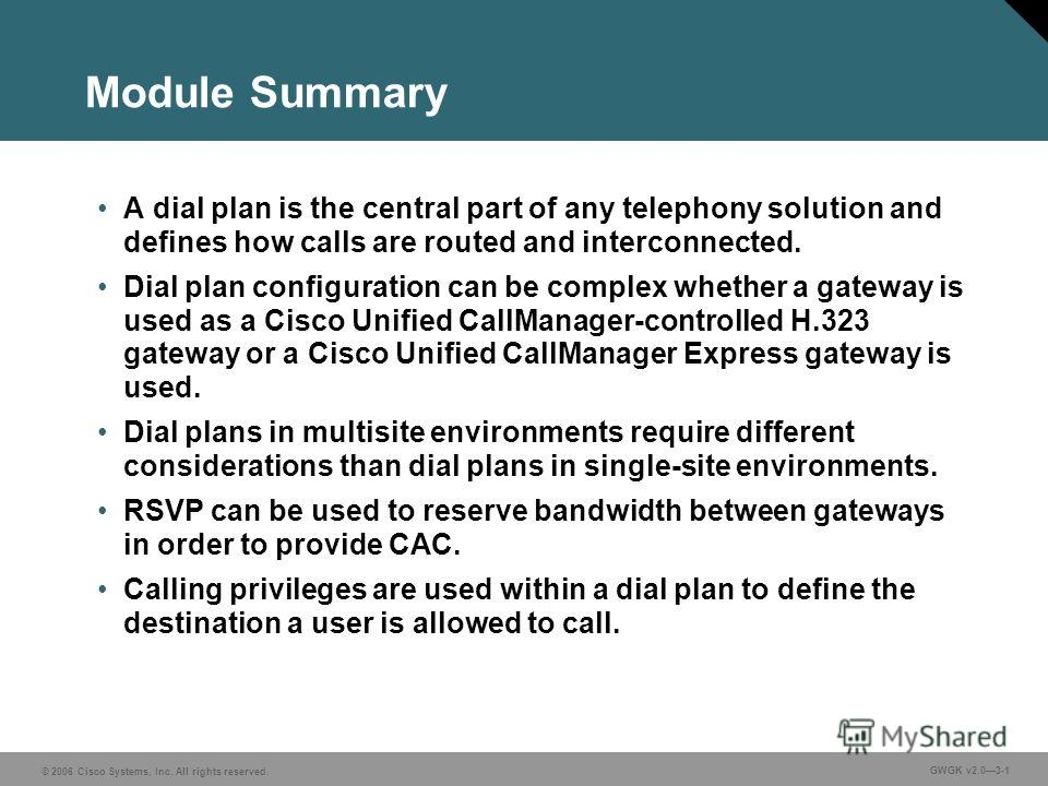 © 2006 Cisco Systems, Inc. All rights reserved. GWGK v2.03-1 Module Summary A dial plan is the central part of any telephony solution and defines how calls are routed and interconnected. Dial plan configuration can be complex whether a gateway is use
