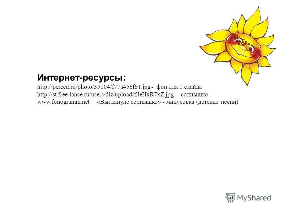 Интернет-ресурсы: http://pereed.ru/photo/35104/f77a456f61. jpg - фон для 1 слайда http://st.free-lance.ru/users/diz/upload/fileHxR7xZ.jpg – солнышко www.fonogramm.net – «Выглянуло солнышко» - минусовка (детские песни)