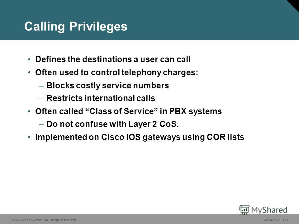 © 2006 Cisco Systems, Inc. All rights reserved.GWGK v2.03-11 Calling Privileges Defines the destinations a user can call Often used to control telephony charges: –Blocks costly service numbers –Restricts international calls Often called Class of Serv