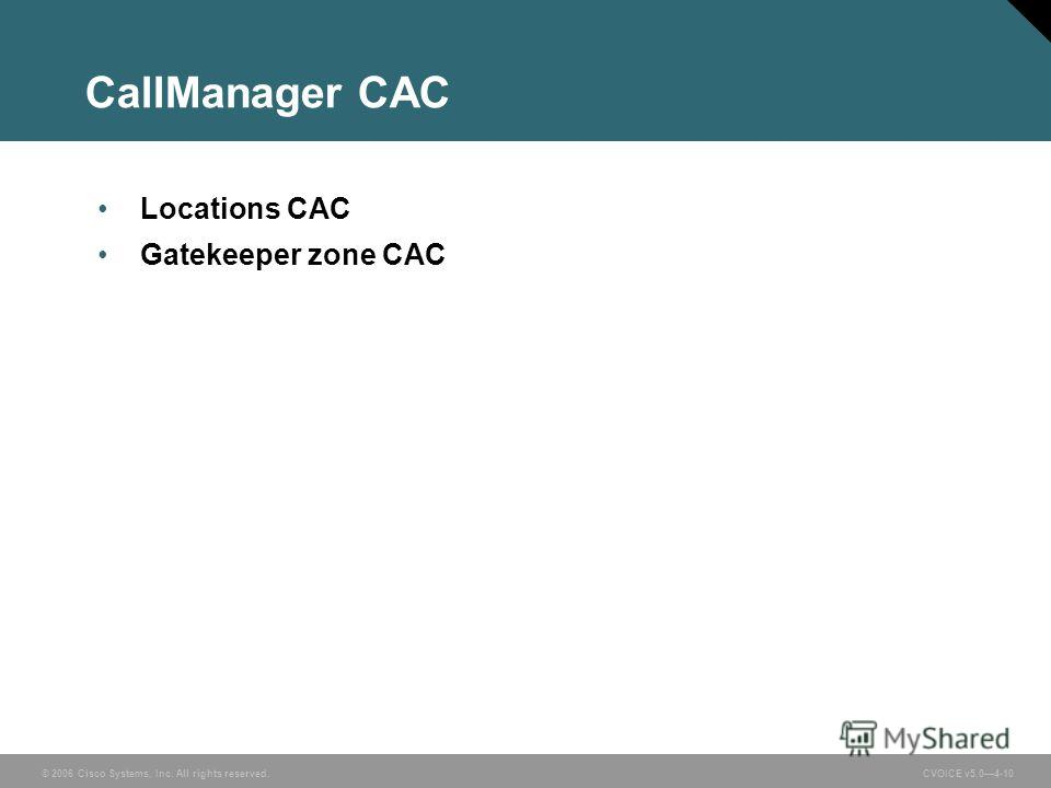 © 2006 Cisco Systems, Inc. All rights reserved. CVOICE v5.04-10 CallManager CAC Locations CAC Gatekeeper zone CAC