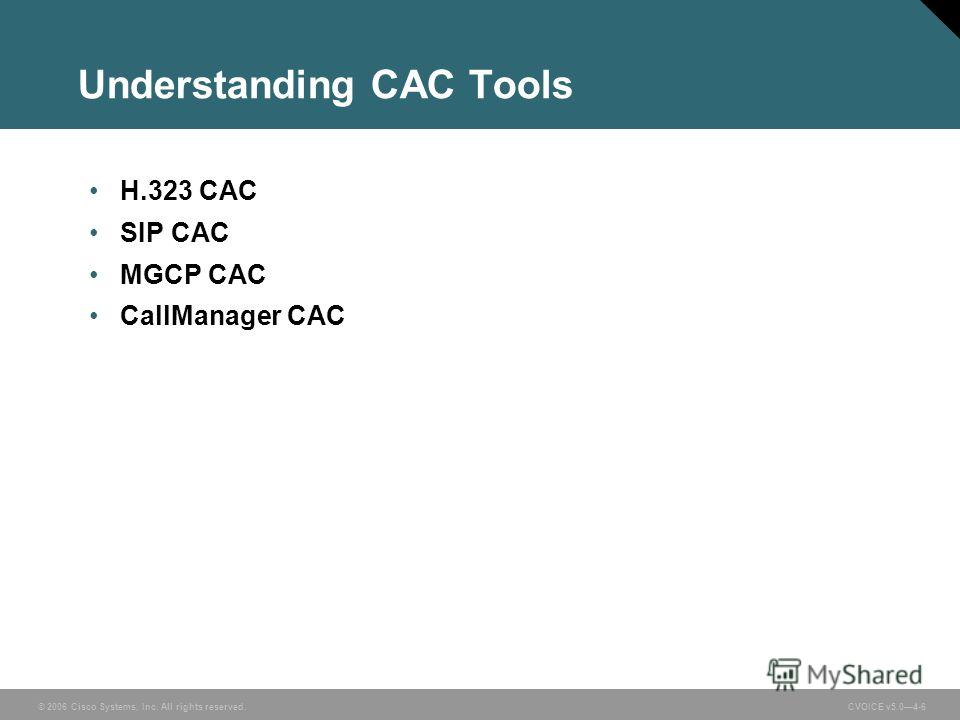 © 2006 Cisco Systems, Inc. All rights reserved. CVOICE v5.04-6 Understanding CAC Tools H.323 CAC SIP CAC MGCP CAC CallManager CAC
