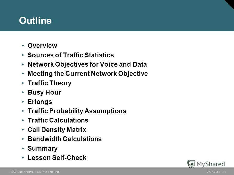 © 2006 Cisco Systems, Inc. All rights reserved. CVOICE v5.01-2 Outline Overview Sources of Traffic Statistics Network Objectives for Voice and Data Meeting the Current Network Objective Traffic Theory Busy Hour Erlangs Traffic Probability Assumptions