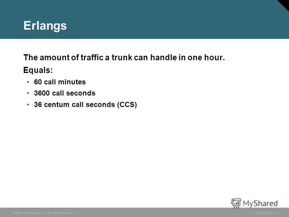 © 2006 Cisco Systems, Inc. All rights reserved. CVOICE v5.01-9 Erlangs The amount of traffic a trunk can handle in one hour. Equals: 60 call minutes 3600 call seconds 36 centum call seconds (CCS)