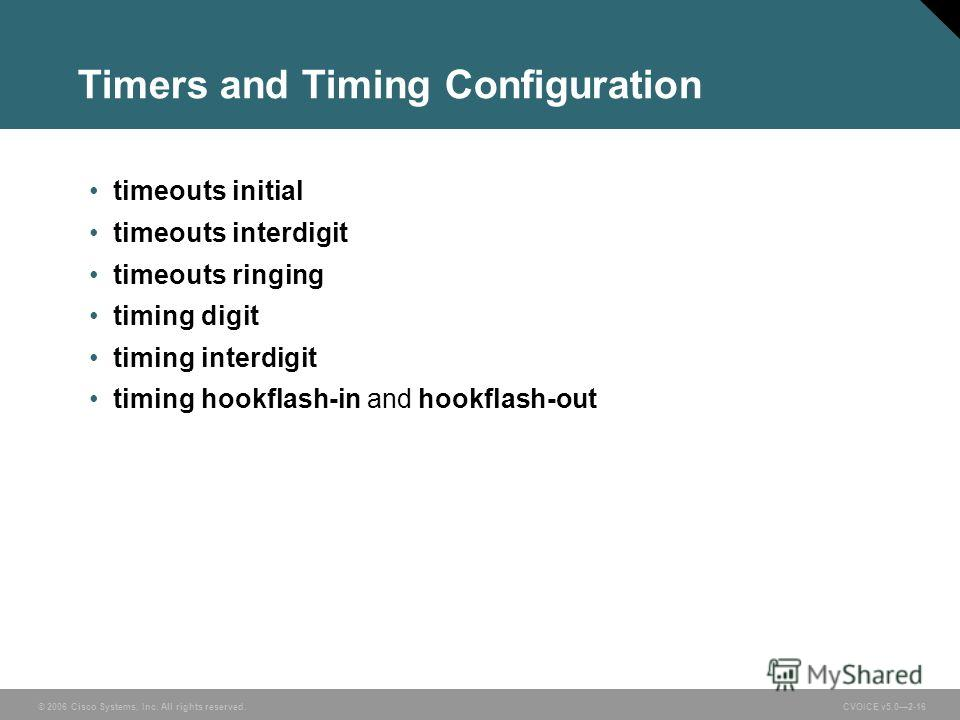 © 2006 Cisco Systems, Inc. All rights reserved. CVOICE v5.02-16 Timers and Timing Configuration timeouts initial timeouts interdigit timeouts ringing timing digit timing interdigit timing hookflash-in and hookflash-out