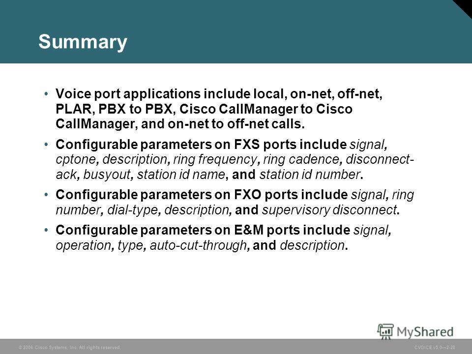 © 2006 Cisco Systems, Inc. All rights reserved. CVOICE v5.02-28 Summary Voice port applications include local, on-net, off-net, PLAR, PBX to PBX, Cisco CallManager to Cisco CallManager, and on-net to off-net calls. Configurable parameters on FXS port