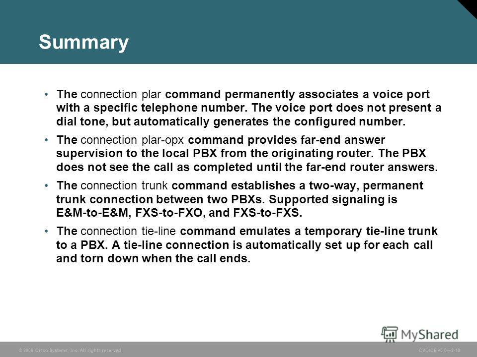 © 2006 Cisco Systems, Inc. All rights reserved. CVOICE v5.02-10 Summary The connection plar command permanently associates a voice port with a specific telephone number. The voice port does not present a dial tone, but automatically generates the con